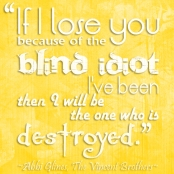 """If I lose you because of the blind idiot I've been, then I will be the one who is destroyed."" -Abbi Glines, The Vincent Brothers"
