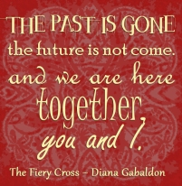 """The past is gone, the future is not come. And we are here together, you and I."" The Fiery Cross Diana Gabldon"