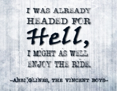 """I was already headed for Hell, I might as well enjoy the ride."" -Abbi Glines, The Vincent Boys"