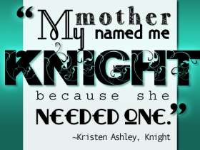 """My mother named me Knight because she needed one"" - Kristen Ashley , Knight"