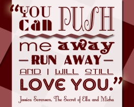 """You can push me away- run away- and I will still love you"" - Jessica Sorensen , The Secret of Ella and Micha"