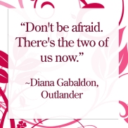 Don't be afraid. There's the two of us now. -Diana Diana Gabaldon, Outlander