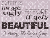 """Sometimes life gets ugly before it gets beautiful."" J. Sterling, The Perfect Game"
