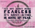 """It's not about being fearless, it's about acting in spite of fear."" Veronica Roth Divergent"