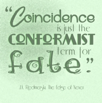 """Coincidence is just the conformist term for fate."" J. A. Redmerski The Edge of Never"