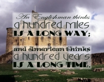 """An Englishman thinks a hundred miles is a long way; and American thinks a hundred years is a long time."""