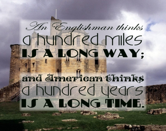 """An Englishman thinks a hundred miles is a long way; and American thinks a hundred years is a long time"""