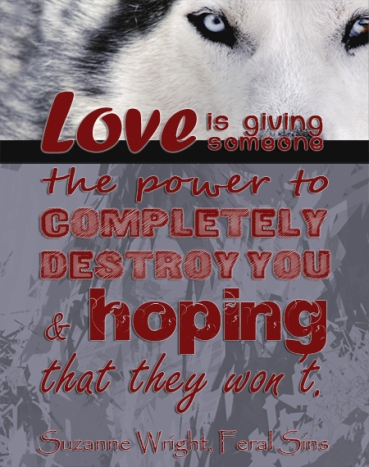 """Love is giving someone the power to completely destroy you, and hoping that they won't"" Suzanne Wright, Feral Sins"