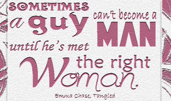"""Sometimes a guy can't become a man until he's met the right woman."" -Emma Chase, Tangled"