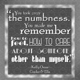 """""""You took away the numbness. You made me remember how to feel, how to care about someone other than myself."""" -Kelly Oram, Cinder & Ella"""