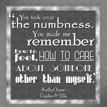 """You took away the numbness. You made me remember how to feel, how to care about someone other than myself.""  -Kelly Oram, Cinder & Ella"