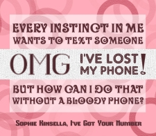 """Every instinct in me wants to text someone OMG, I've lost my phone! but how can I do that without a bloody phone?"" -Sophie Kinsella, I've Got Your Number"