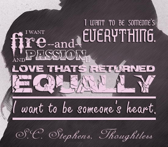 """I want to be someone's everything. I want fire and passion, and love that's returned, equally. I want to be someone's heart.""  ― S.C. Stephens, Thoughtless"