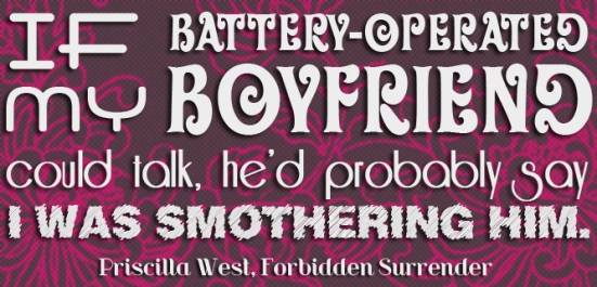 """If my battery-operated boyfriend could talk, he's probably say I was smothering him.""  -Priscilla West, Forbidden Surrender"