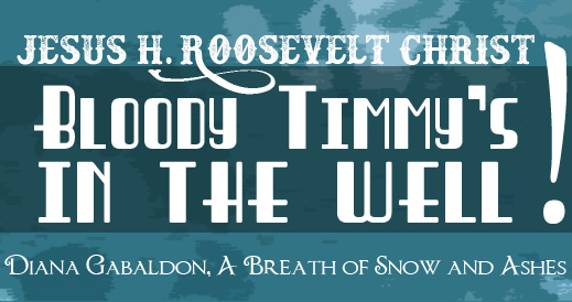 """Jesus H. Roosevelt Christ, Bloody Timmy's in the well!"" Diana Gabaldon, A Breath of Snow and Ashes"